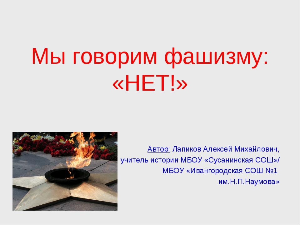 Мы говорим фашизму: «НЕТ!» Автор: Лапиков Алексей Михайлович, учитель истори...