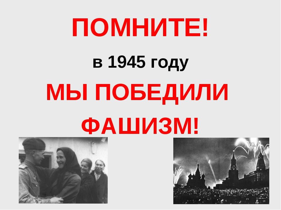 ПОМНИТЕ! в 1945 году МЫ ПОБЕДИЛИ ФАШИЗМ!