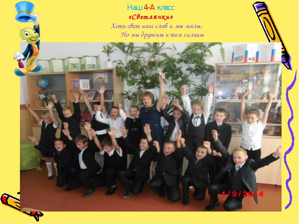 Наш 4-А класс «Светлячки» Хоть свет наш слаб и мы малы, Но мы дружны и тем...