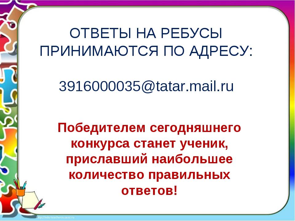 ОТВЕТЫ НА РЕБУСЫ ПРИНИМАЮТСЯ ПО АДРЕСУ: 3916000035@tatar.mail.ru Победителем...
