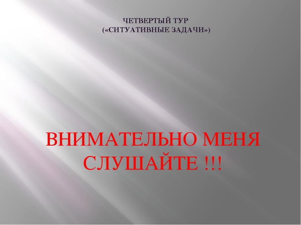 ЧЕТВЕРТЫЙ ТУР («СИТУАТИВНЫЕ ЗАДАЧИ») ВНИМАТЕЛЬНО МЕНЯ СЛУШАЙТЕ !!!