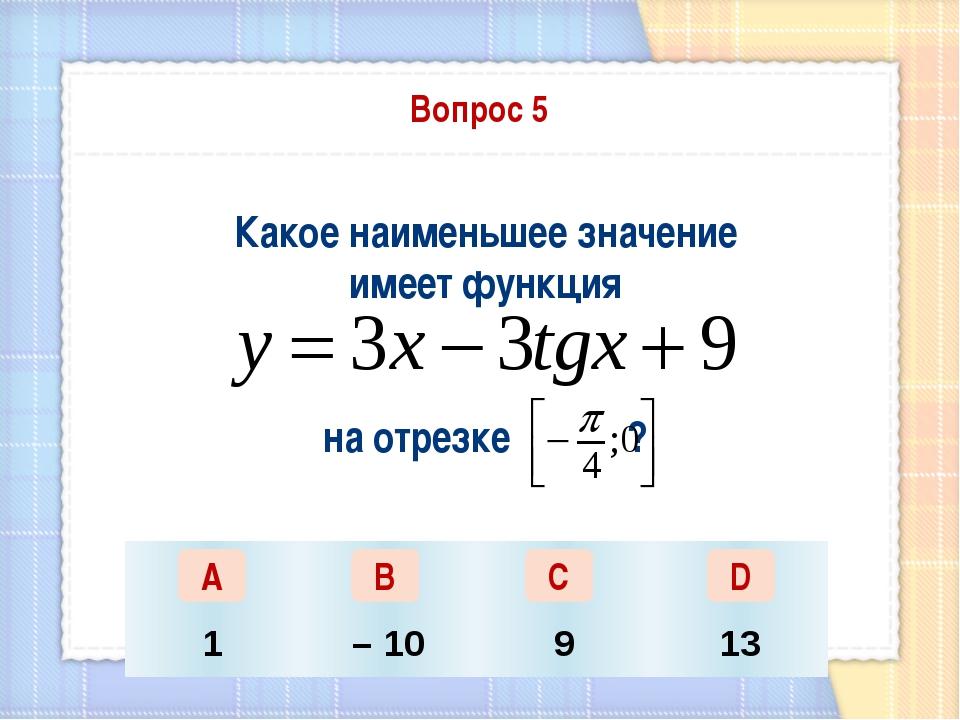 Вопрос 5 Какое наименьшее значение имеет функция на отрезке ? А В С D 1 – 10...