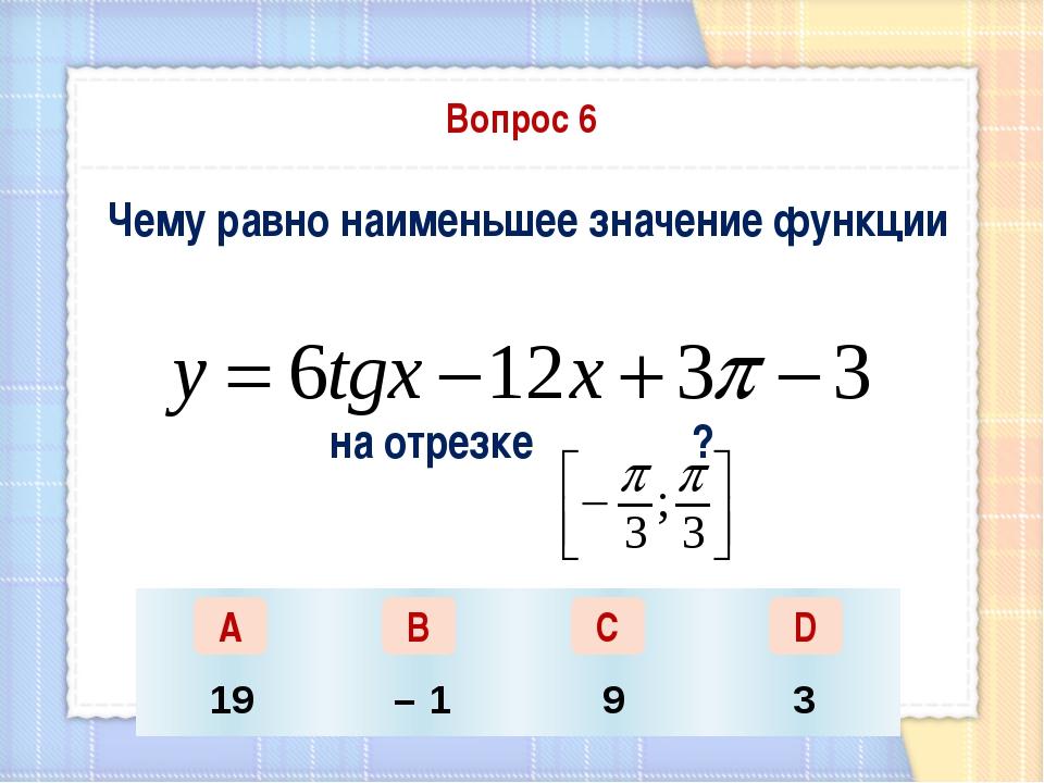 Вопрос 6 Чему равно наименьшее значение функции на отрезке ? А В С D 19 – 1 9 3