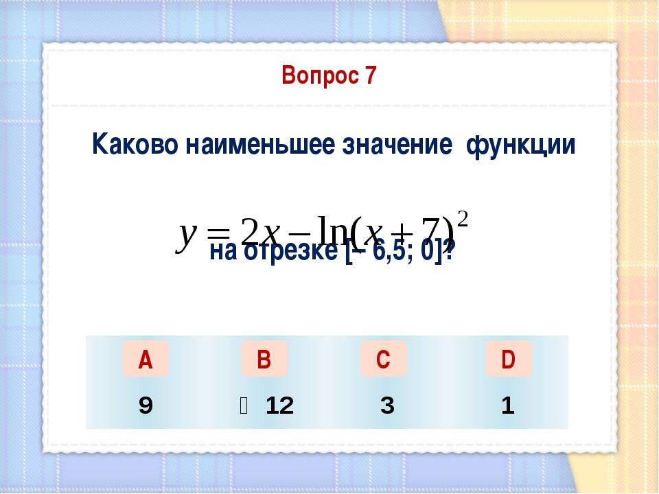 Вопрос 7 Каково наименьшее значение функции на отрезке [– 6,5; 0]? А В С D 9...