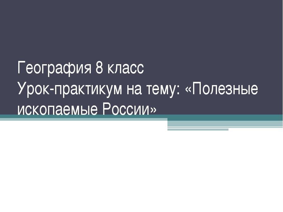 География 8 класс Урок-практикум на тему: «Полезные ископаемые России»