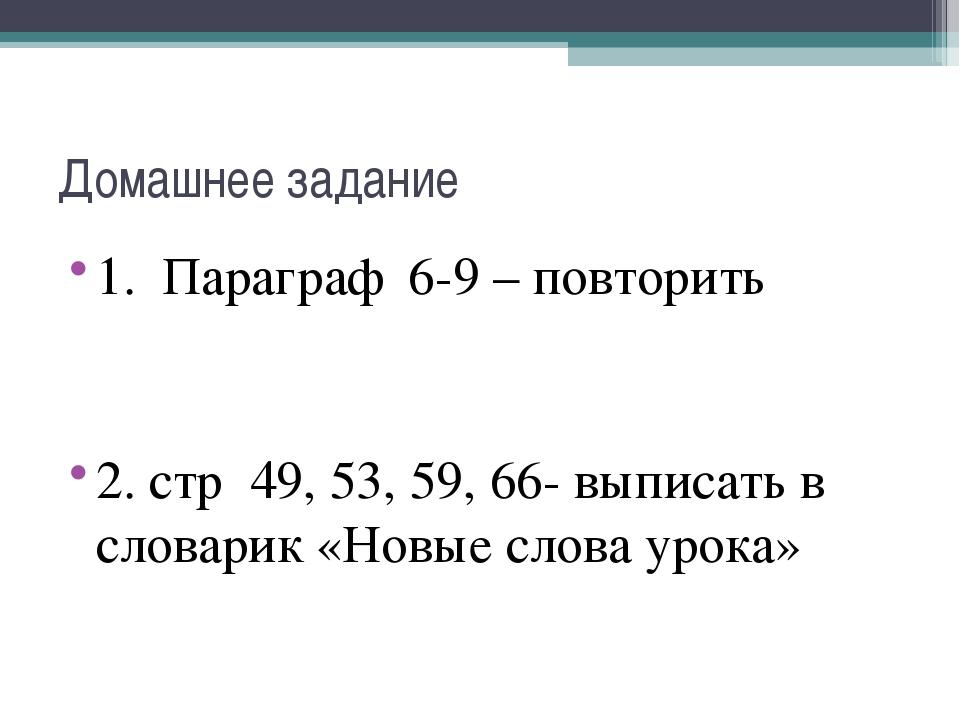 Домашнее задание 1. Параграф 6-9 – повторить 2. стр 49, 53, 59, 66- выписать...