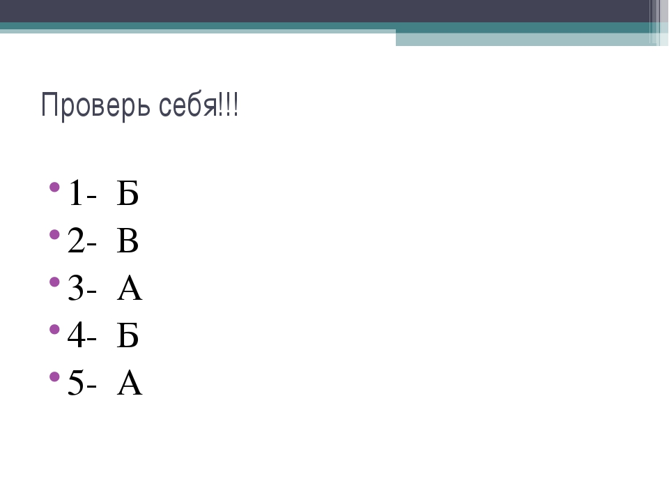 Проверь себя!!! 1- Б 2- В 3- А 4- Б 5- А