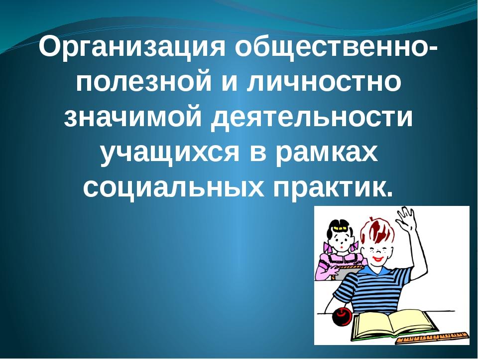 Организация общественно-полезной и личностно значимой деятельности учащихся в...
