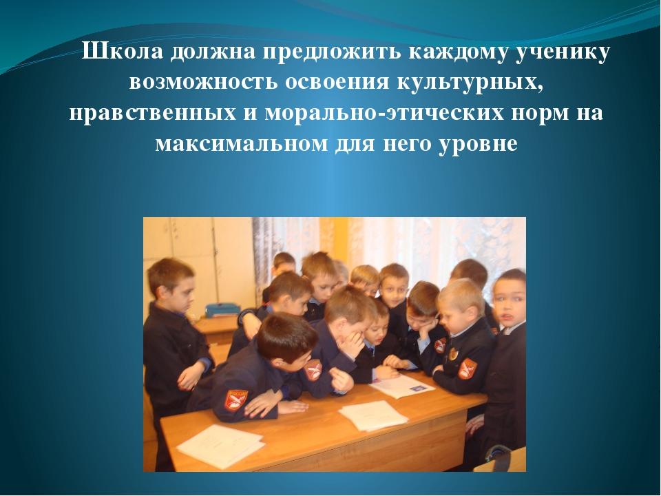 Школа должна предложить каждому ученику возможность освоения культурных, нра...