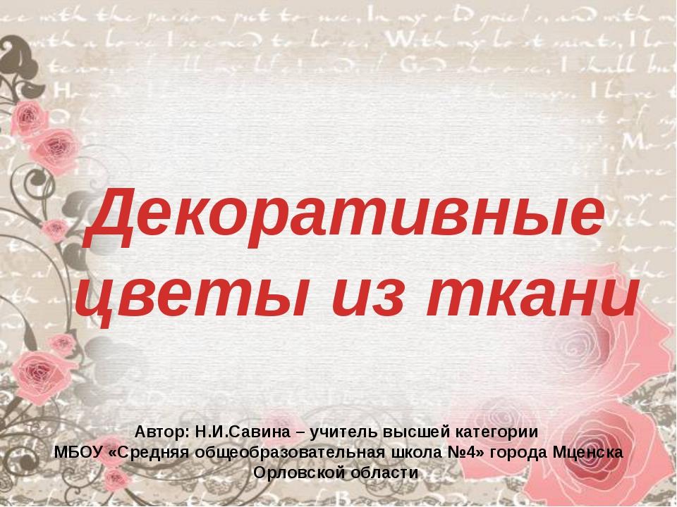 Декоративные цветы из ткани Автор: Н.И.Савина – учитель высшей категории МБОУ...