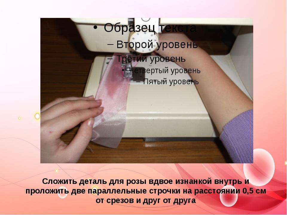 Сложить деталь для розы вдвое изнанкой внутрь и проложить две параллельные ст...