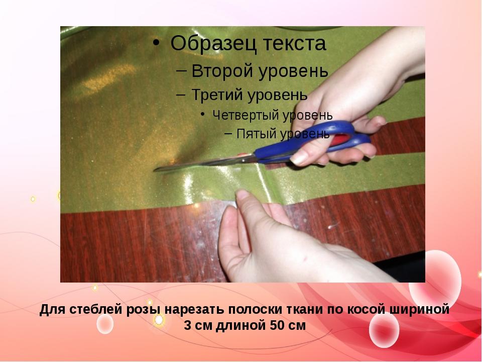 Для стеблей розы нарезать полоски ткани по косой шириной 3 см длиной 50 см