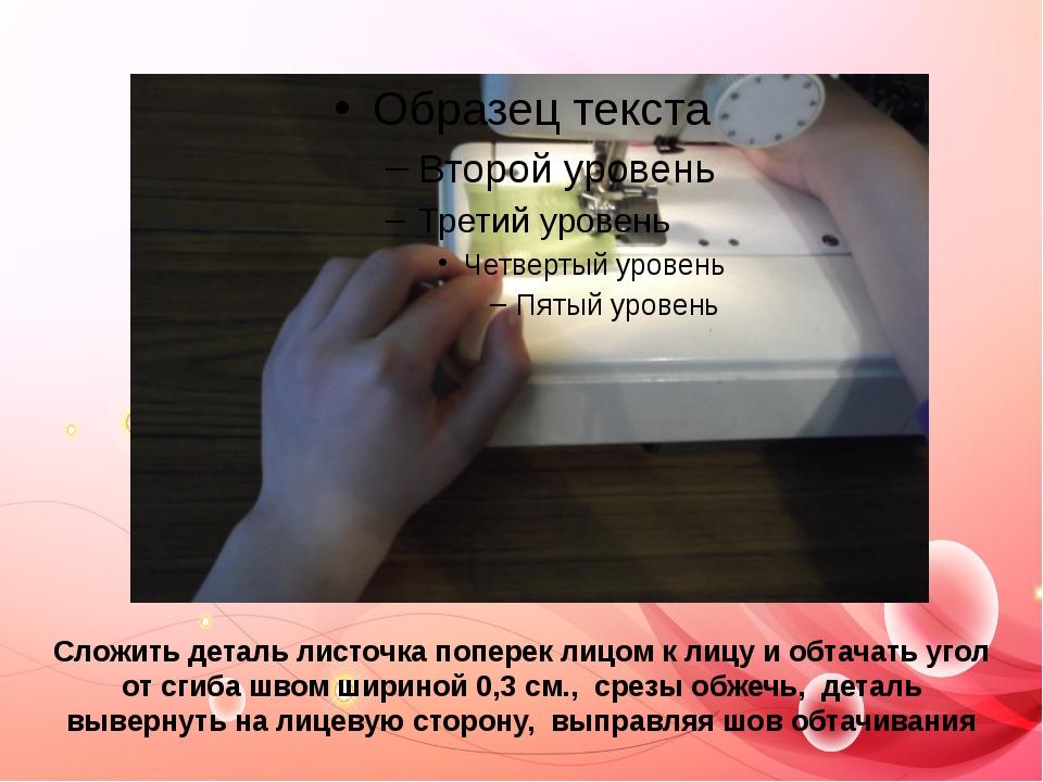 Сложить деталь листочка поперек лицом к лицу и обтачать угол от сгиба швом ши...