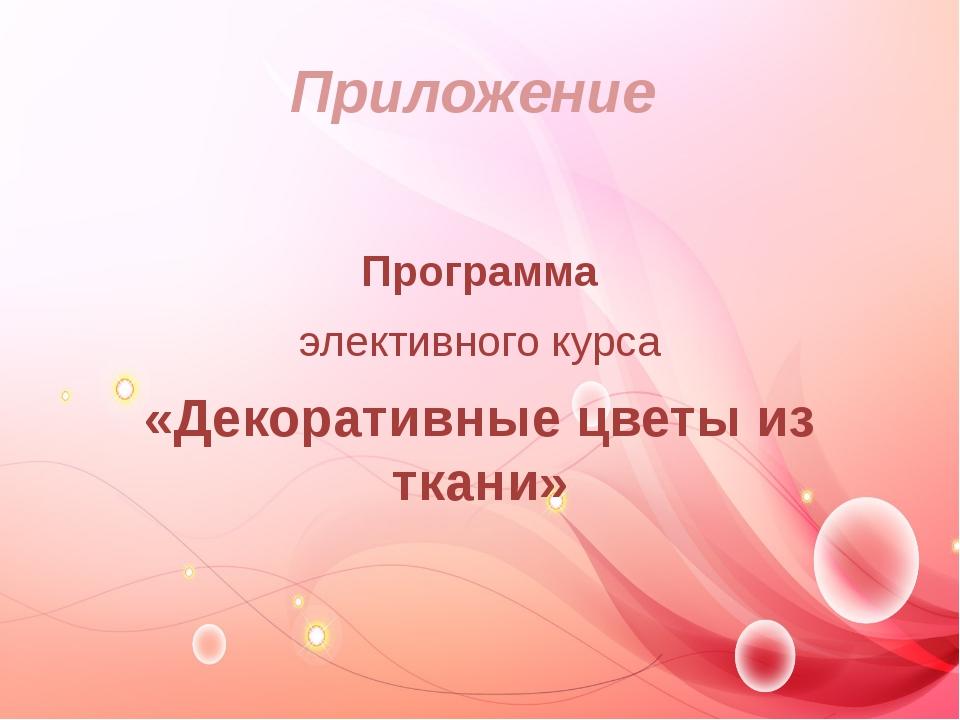 Приложение  Программа элективного курса «Декоративные цветы из ткани»