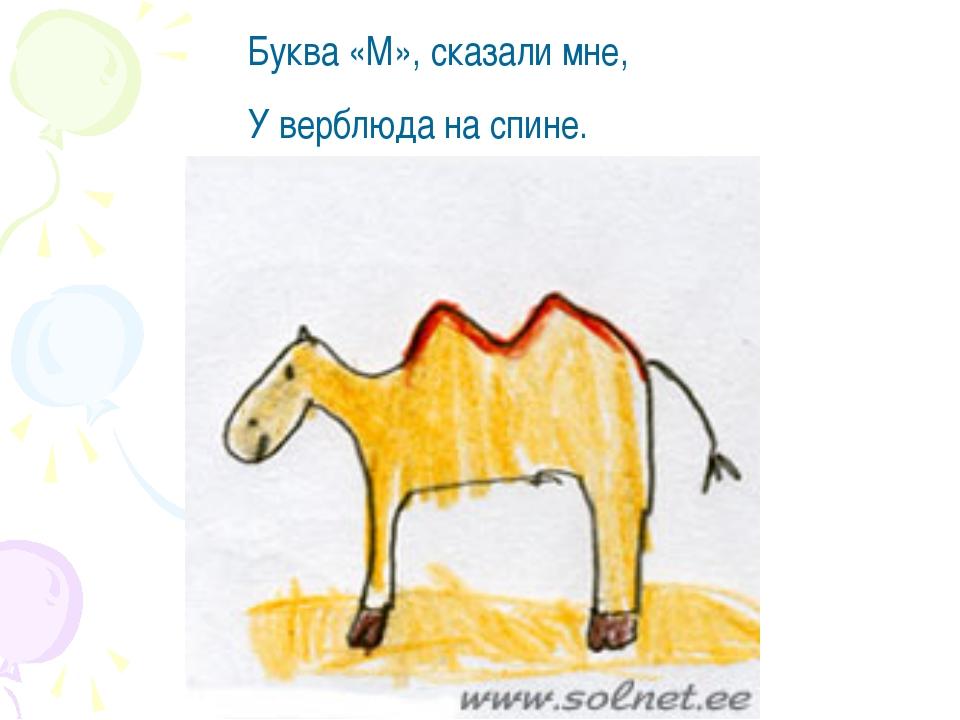 Буква «М», сказали мне, У верблюда на спине.