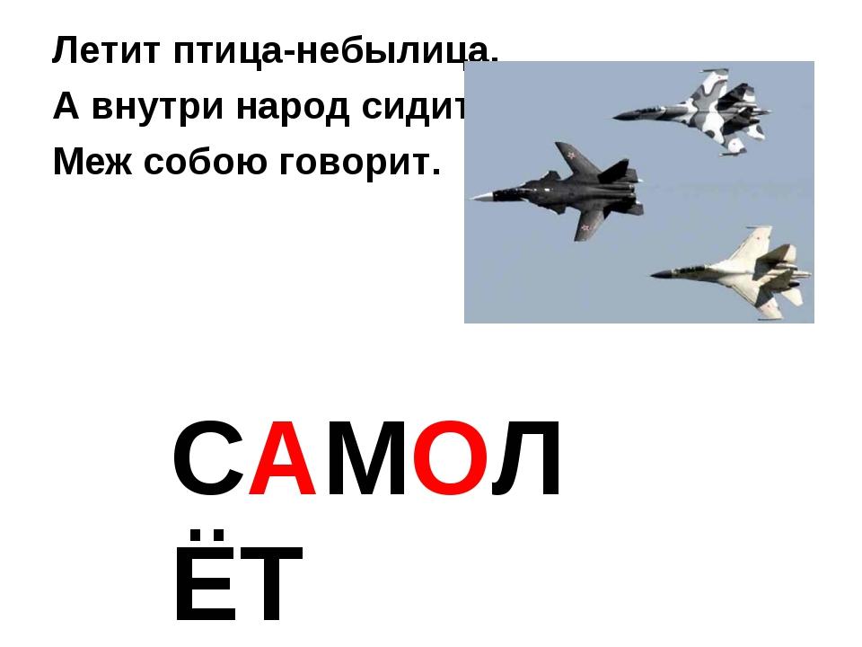 Летит птица-небылица, А внутри народ сидит, Меж собою говорит. САМОЛЁТ