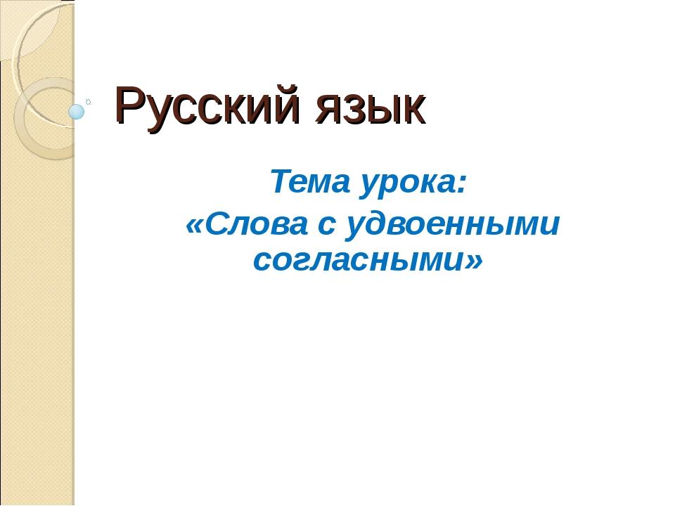 Русский язык Тема урока: «Слова с удвоенными согласными»