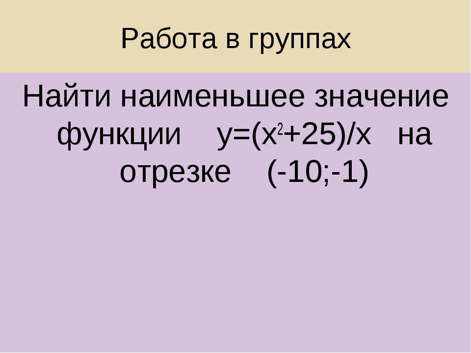 Работа в группах Найти наименьшее значение функции у=(х2+25)/х на отрезке (-1...