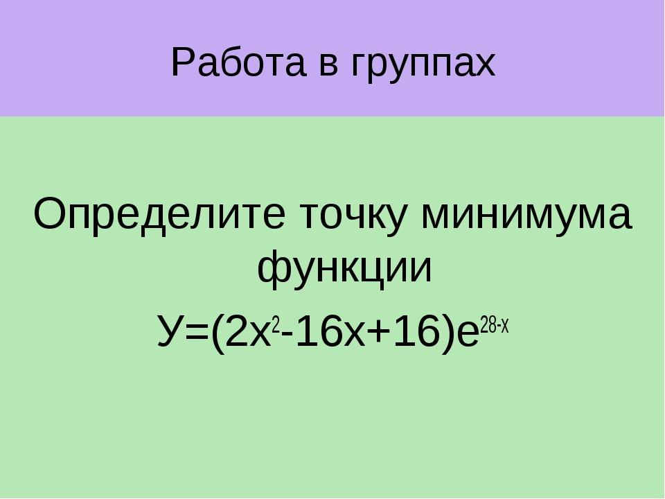 Работа в группах Определите точку минимума функции У=(2х2-16х+16)е28-х