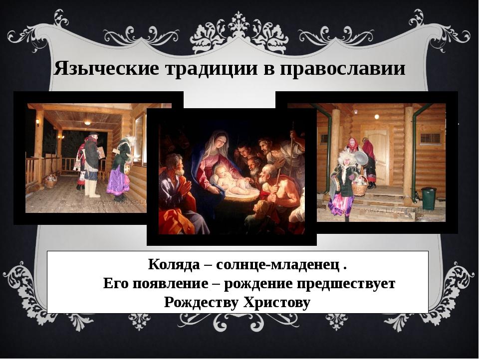 Языческие традиции в православии Коляда – солнце-младенец . Его появление – р...