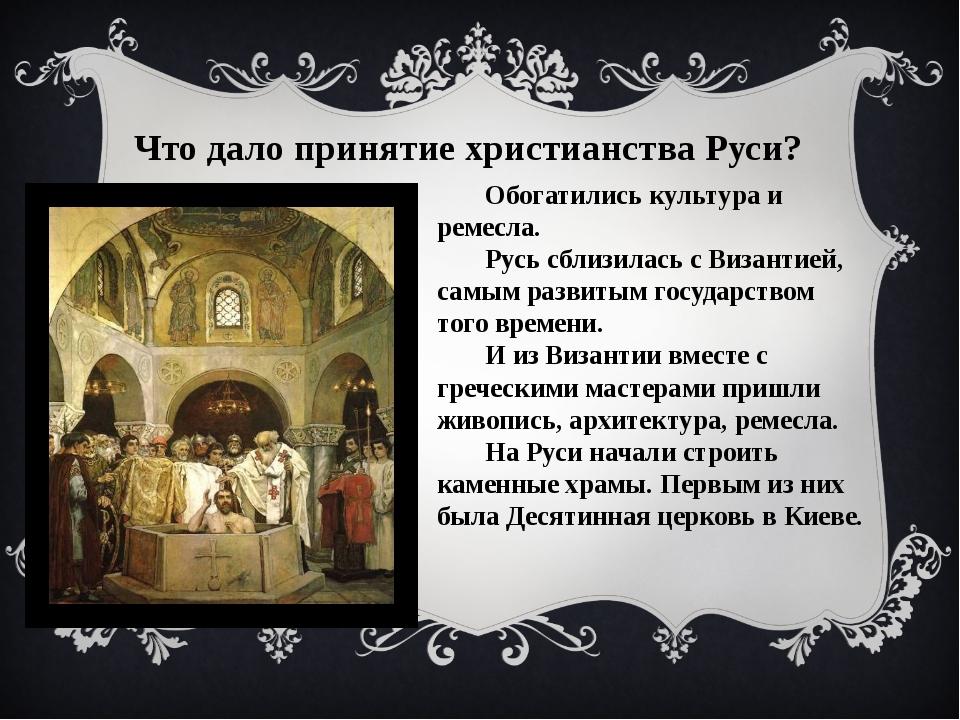 Что дало принятие христианства Руси? Обогатились культура и ремесла. Русь сбл...