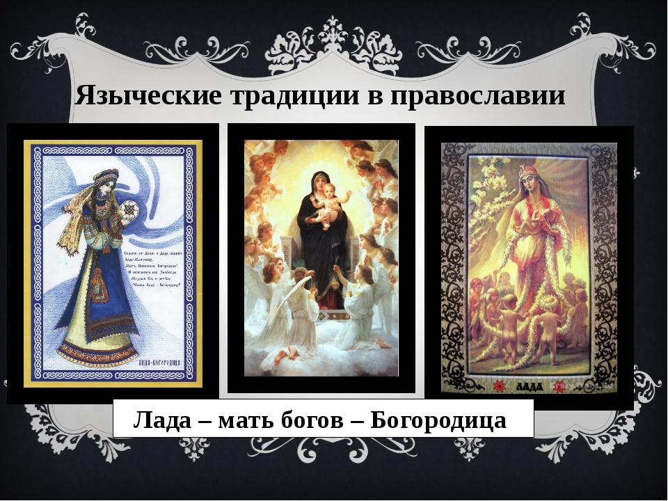Языческие традиции в православии Лада – мать богов – Богородица
