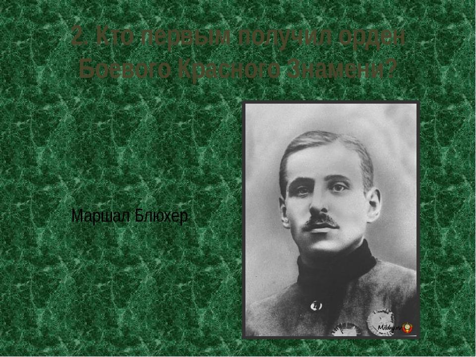 2. Кто первым получил орден Боевого Красного Знамени? Маршал Блюхер