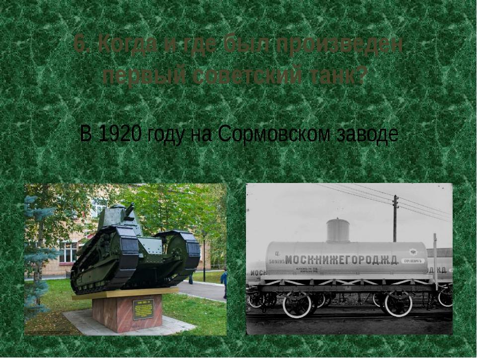 6. Когда и где был произведен первый советский танк? В 1920 году на Сормовско...