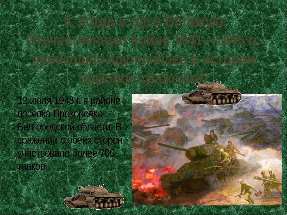 9. Когда и где в Великую Отечественную войну 1941—1945 гг. произошло крупнейш...