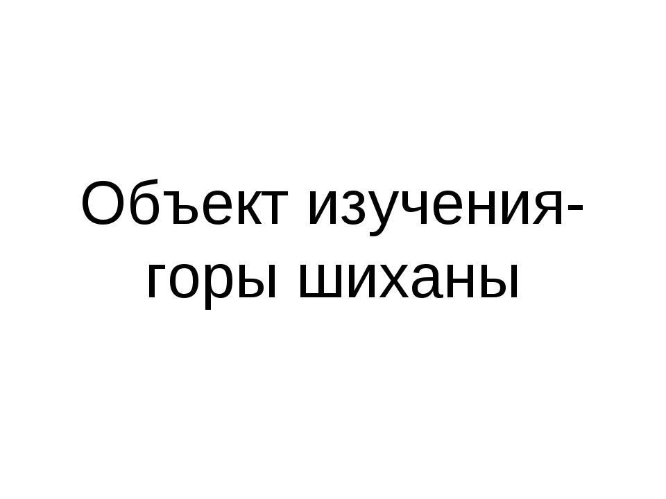 Объект изучения- горы шиханы