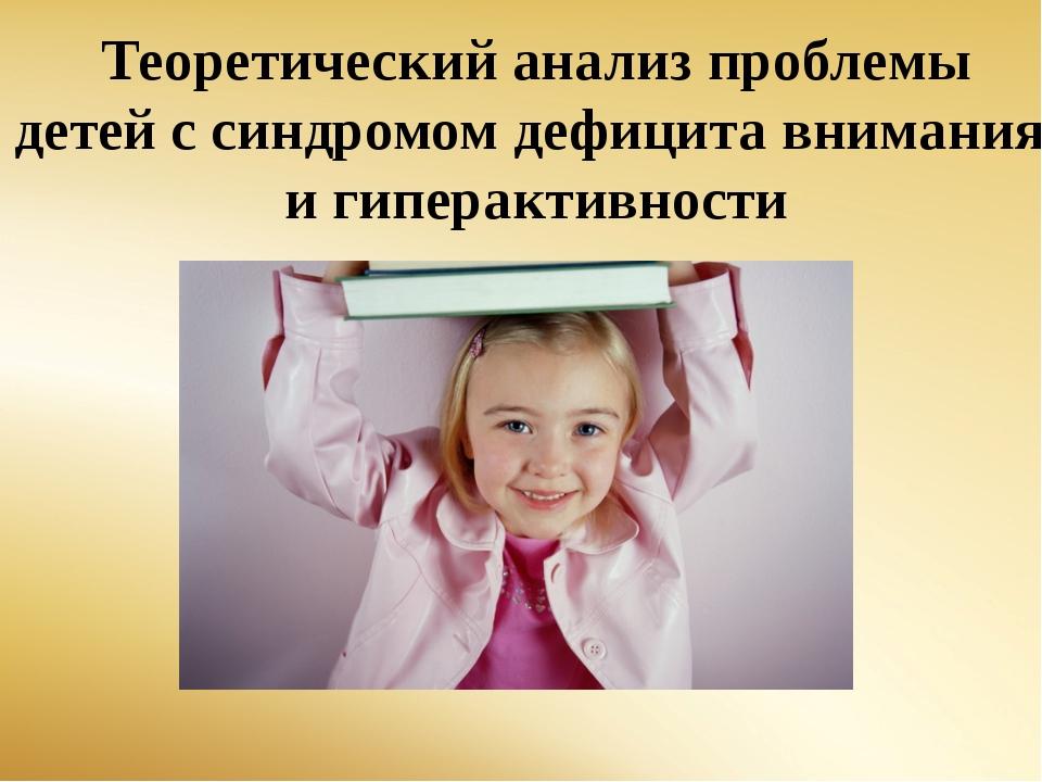 Теоретический анализ проблемы детей с синдромом дефицита внимания и гиперакти...