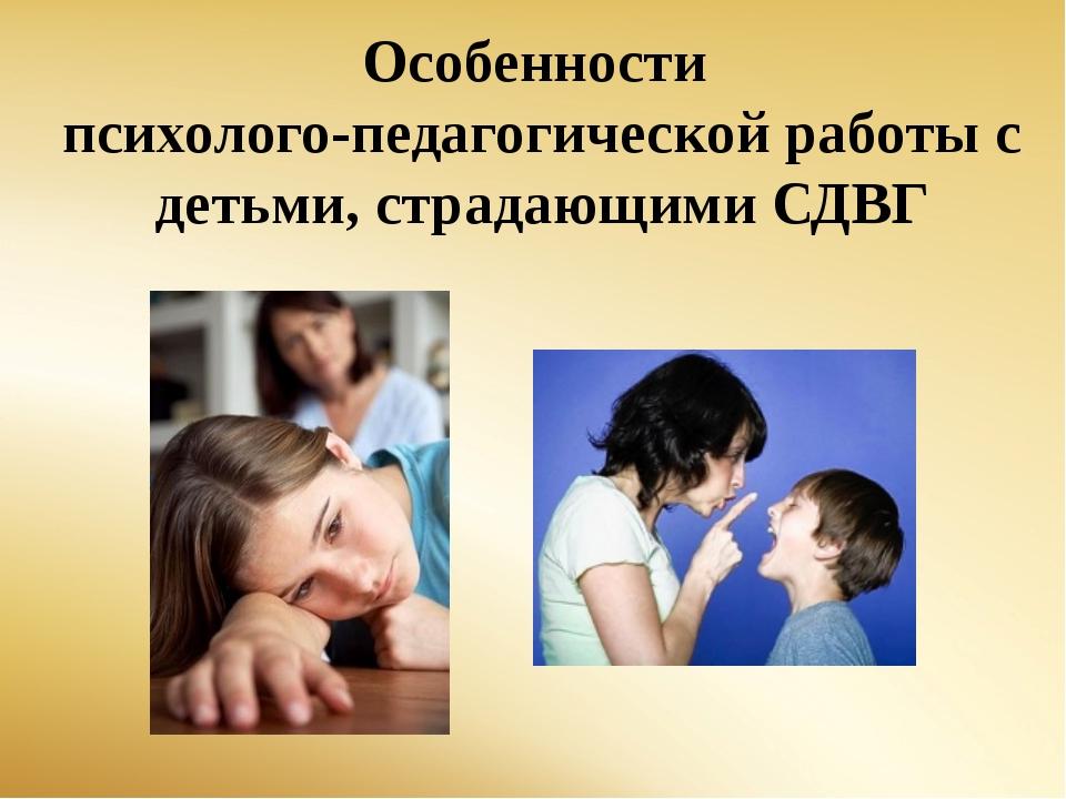 Особенности психолого-педагогической работы с детьми, страдающими СДВГ