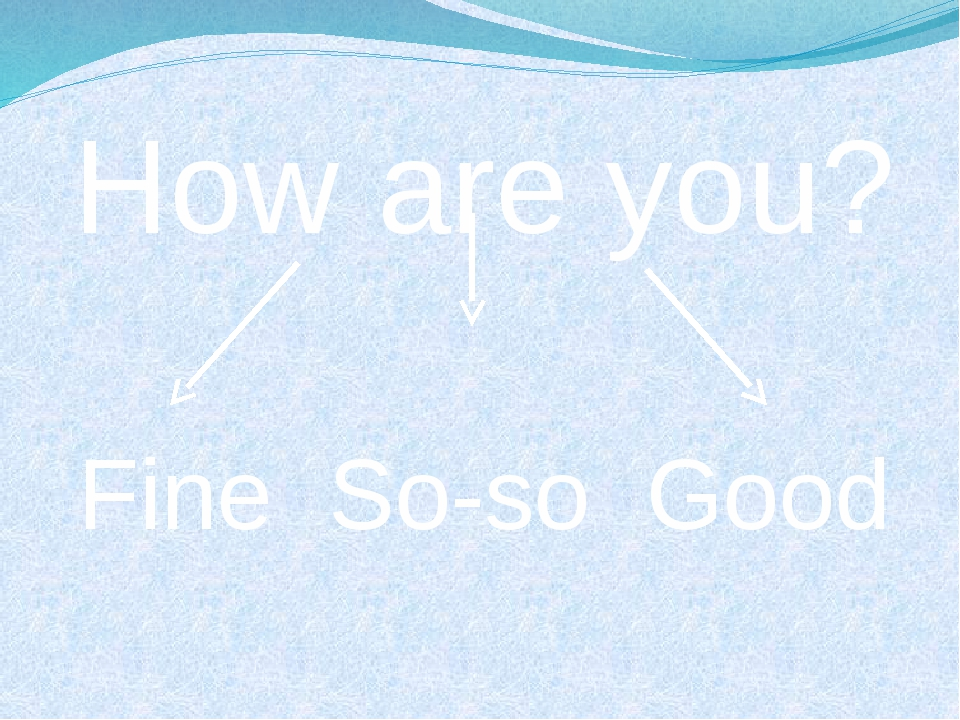 How are you? Fine So-so Good