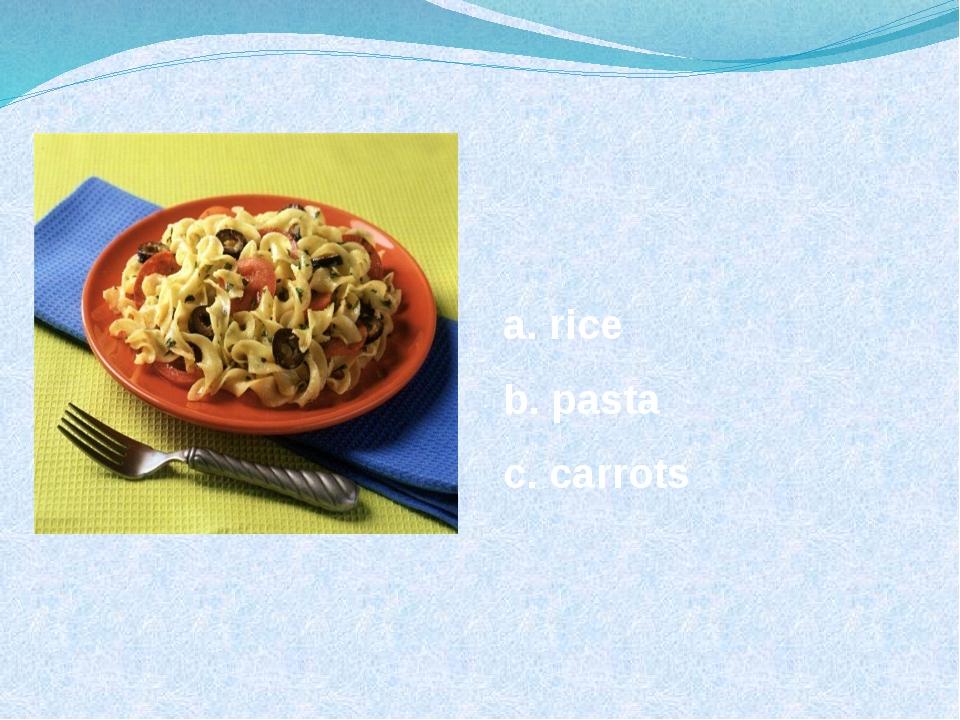 a. rice b. pasta c. carrots