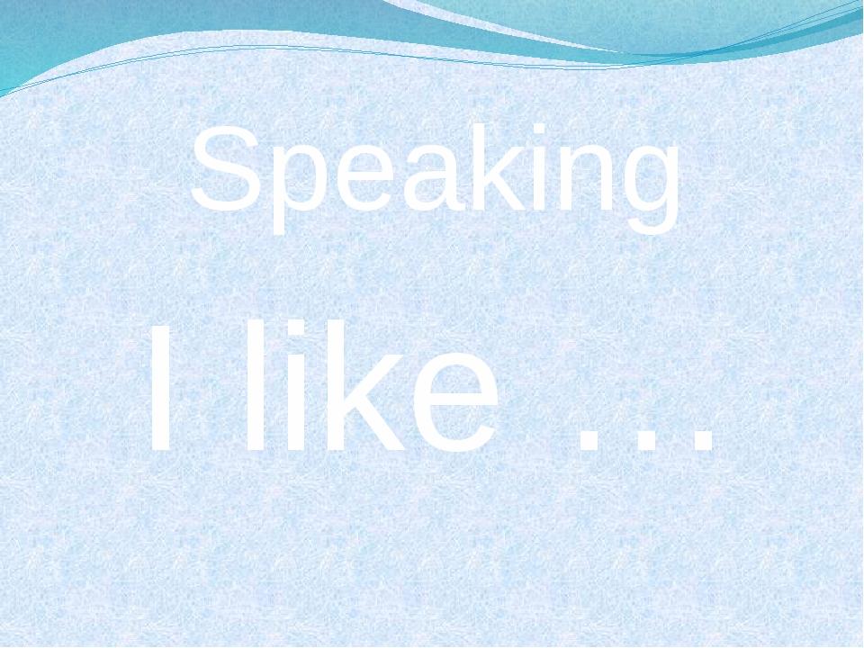 Speaking I like …
