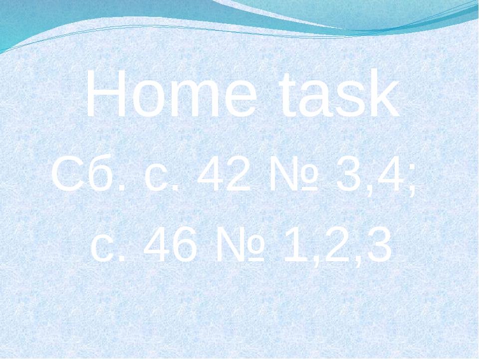 Home task Сб. с. 42 № 3,4; с. 46 № 1,2,3