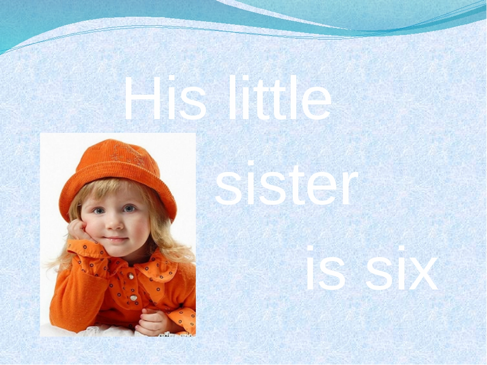 His little sister is six