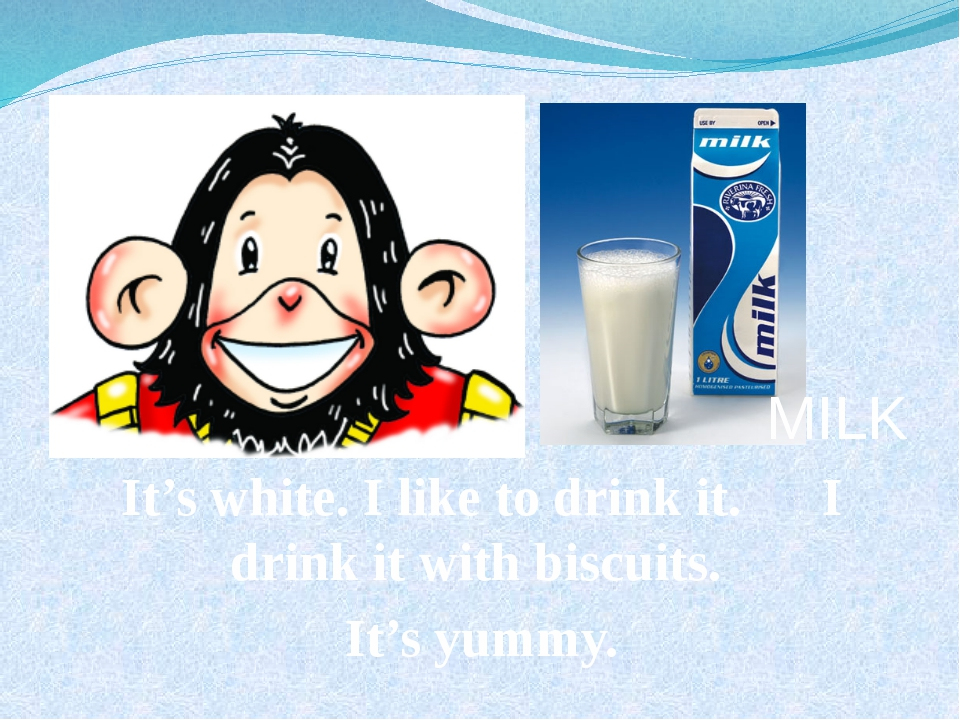 MILK It's white. I like to drink it. I drink it with biscuits. It's yummy.