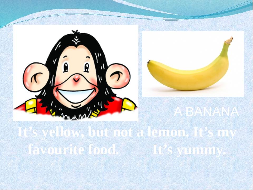 A BANANA It's yellow, but not a lemon. It's my favourite food. It's yummy.