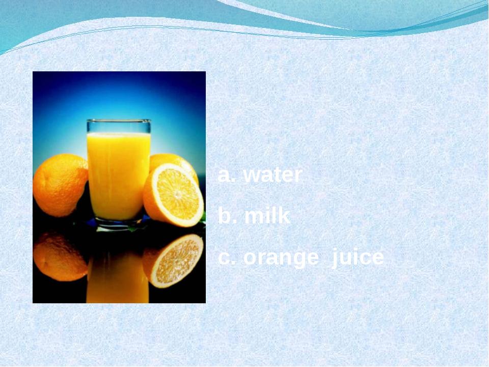 a. water b. milk c. orange juice