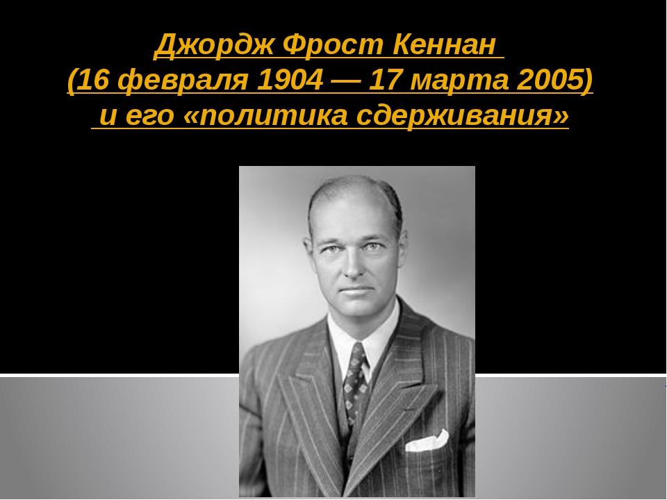 Джордж Фрост Кеннан (16 февраля 1904 — 17 марта 2005) и его «политика сдержив...