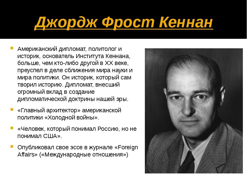 Джордж Фрост Кеннан Американский дипломат, политолог и историк, основатель Ин...