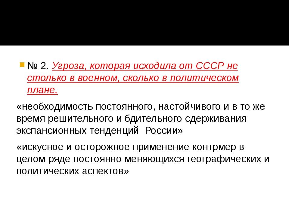 № 2. Угроза, которая исходила от СССР не столько в военном, сколько в политич...