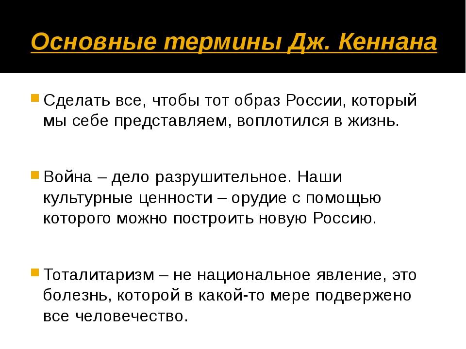 Основные термины Дж. Кеннана Сделать все, чтобы тот образ России, который мы...