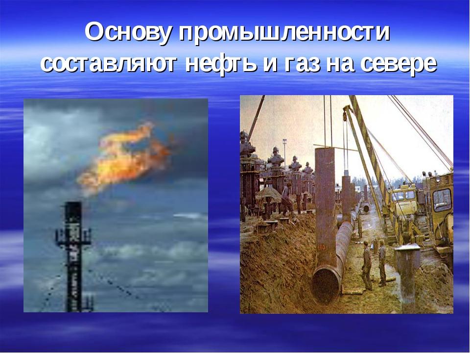 Основу промышленности составляют нефть и газ на севере
