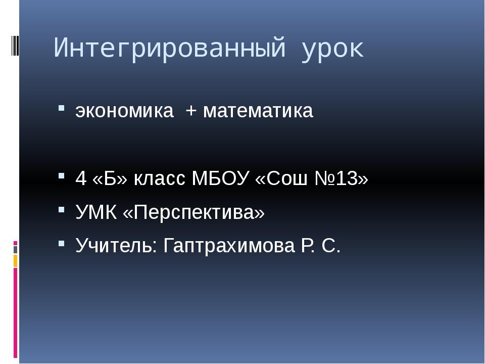 Интегрированный урок экономика + математика 4 «Б» класс МБОУ «Сош №13» УМК «П...