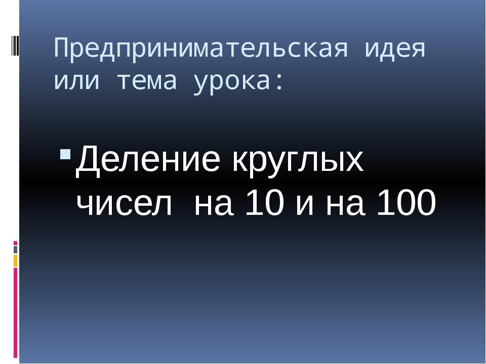Предпринимательская идея или тема урока: Деление круглых чисел на 10 и на 100