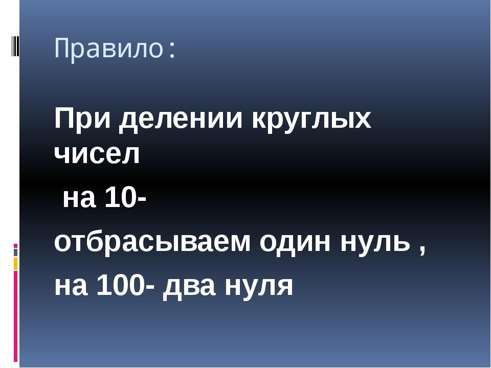 Правило: При делении круглых чисел на 10- отбрасываем один нуль , на 100- два...