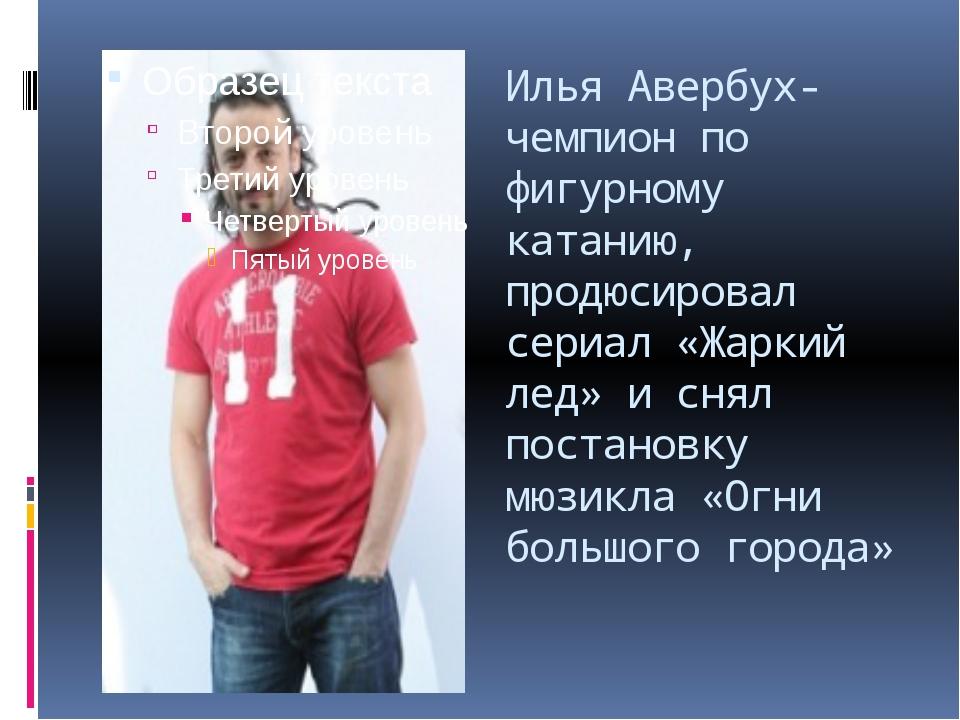 Илья Авербух- чемпион по фигурному катанию, продюсировал сериал «Жаркий лед»...