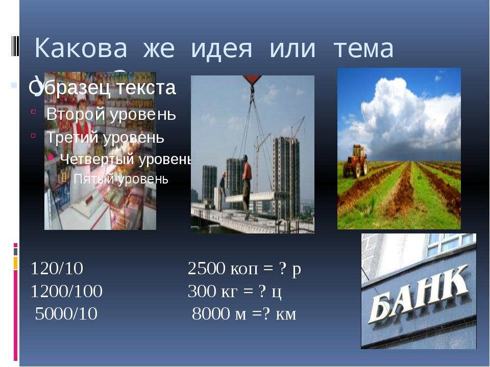 Какова же идея или тема урока? 120/10 2500 коп = ? р 1200/100 300 кг = ? ц 50...